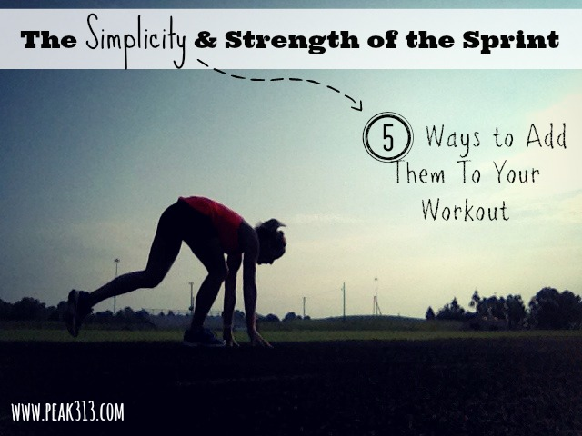 The Strength & Simplicity of the Sprint (& 5 ways to add them to your routine) : peak313.com