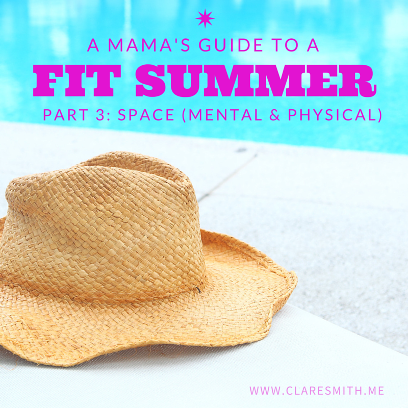 A Mama's Guide to a Fit Summer : Part 3 Space (Mental & Physical) www.claresmith.me