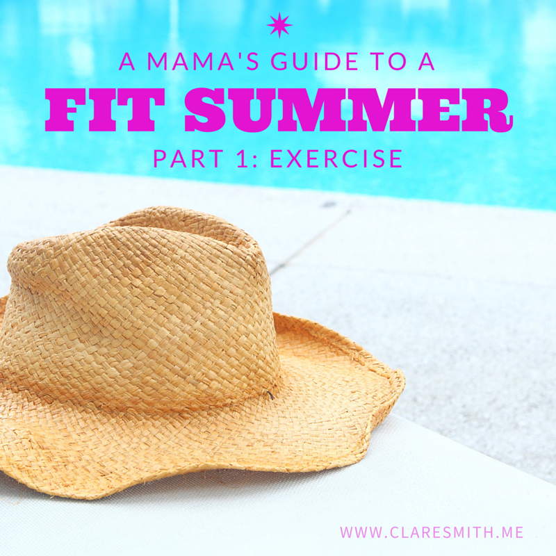 A Mama's Guide to a FIT SUMMER Part 1: Exercise / www.claresmith.me