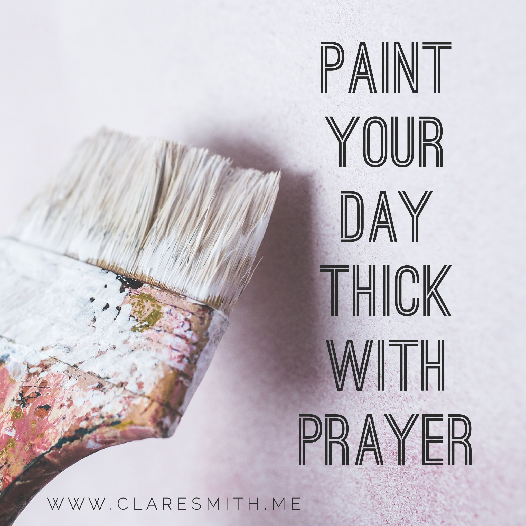 Paint your day thick with prayer : www.claresmith.me