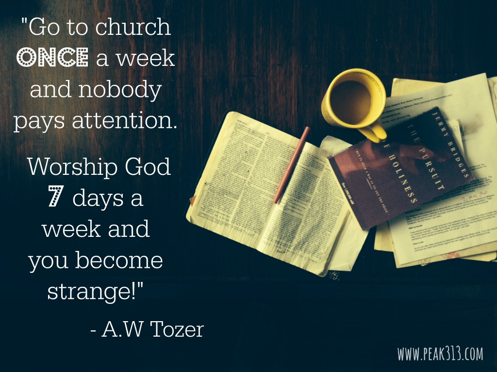 "Go to church once a week and nobody pays attention. Worship God 7 days a week and you become strange!"" - A.W. Tozer : peak313.com"